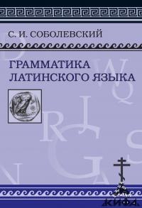 Грамматика латинского языка.Теоретическая часть. Морфология и синтаксис. Соболев