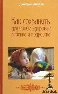 Как сохранить душевное здоровье ребенка и подростка Авдеев, Дмитрий Александрови